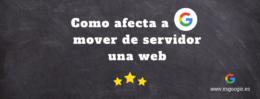 Como afecta a Google el cambio de servidor de una web
